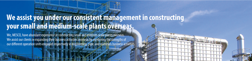 We assist you under our consistent management in constructing your small and medium-scale plants overseas. We, MESCO, have abundant experience in constructing small and medium-scale plants overseas. We assist our clients in expanding their business activities overseas by combining the strengths of our different operation units engaged respectively in engineering, pipe, and materials business activities.